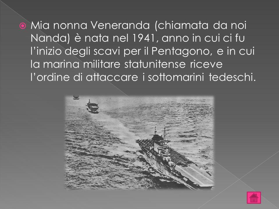 Mia nonna Veneranda (chiamata da noi Nanda) è nata nel 1941, anno in cui ci fu l'inizio degli scavi per il Pentagono, e in cui la marina militare statunitense riceve l'ordine di attaccare i sottomarini tedeschi.