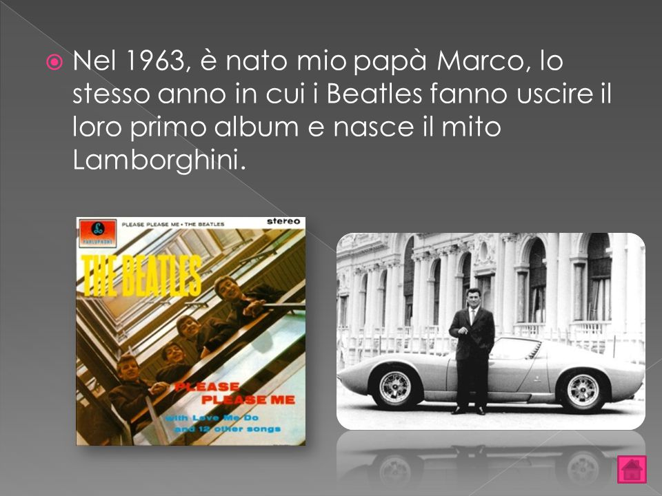 Nel 1963, è nato mio papà Marco, lo stesso anno in cui i Beatles fanno uscire il loro primo album e nasce il mito Lamborghini.