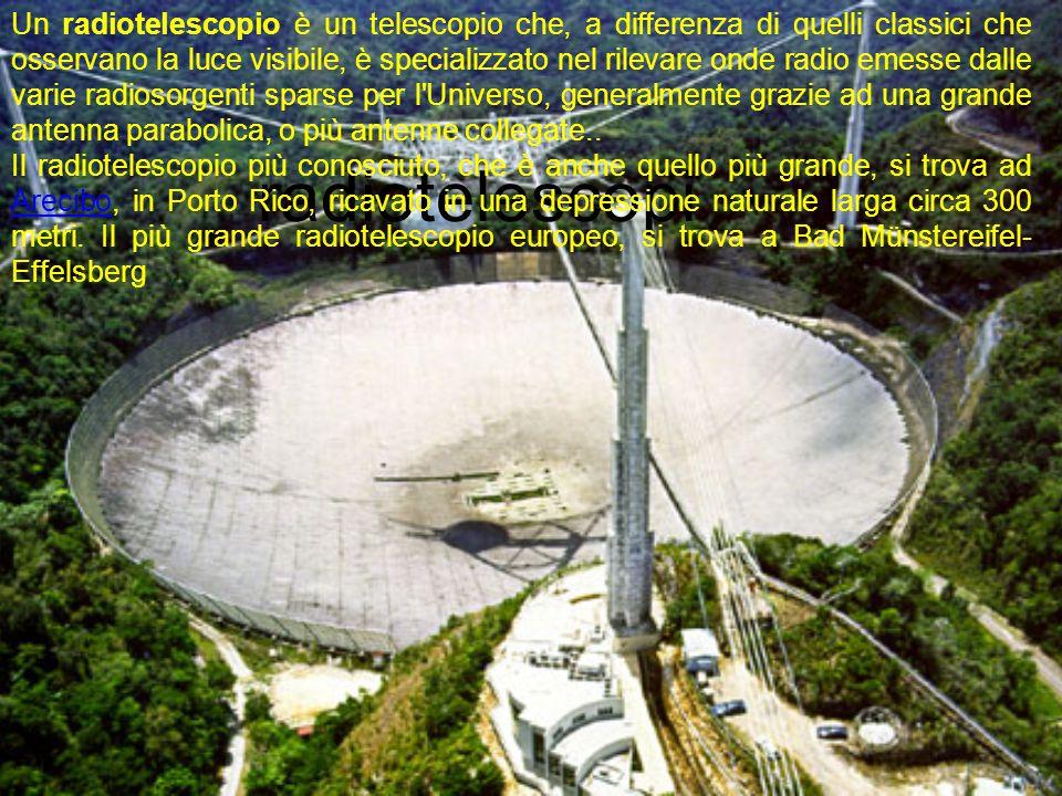 Un radiotelescopio è un telescopio che, a differenza di quelli classici che osservano la luce visibile, è specializzato nel rilevare onde radio emesse dalle varie radiosorgenti sparse per l Universo, generalmente grazie ad una grande antenna parabolica, o più antenne collegate..