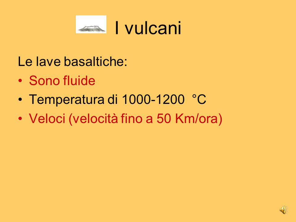 I vulcani Le lave basaltiche: Sono fluide Temperatura di 1000-1200 °C