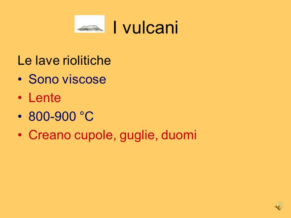 I vulcani Le lave riolitiche Sono viscose Lente 800-900 °C
