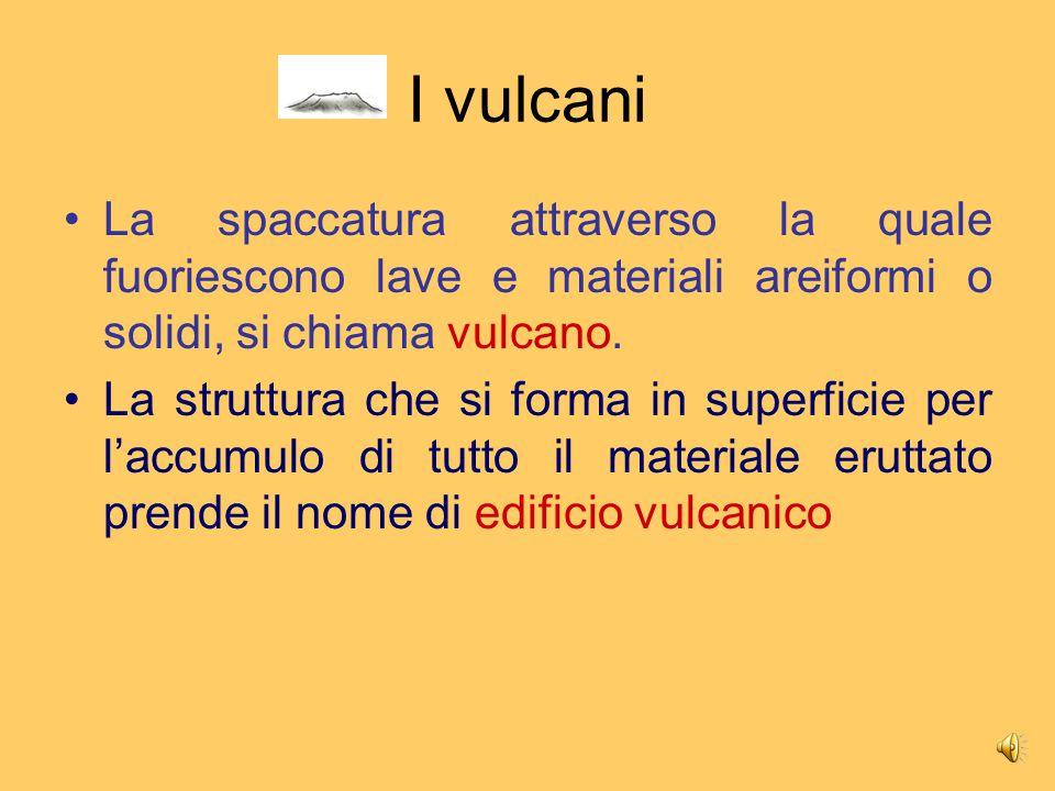 I vulcani La spaccatura attraverso la quale fuoriescono lave e materiali areiformi o solidi, si chiama vulcano.