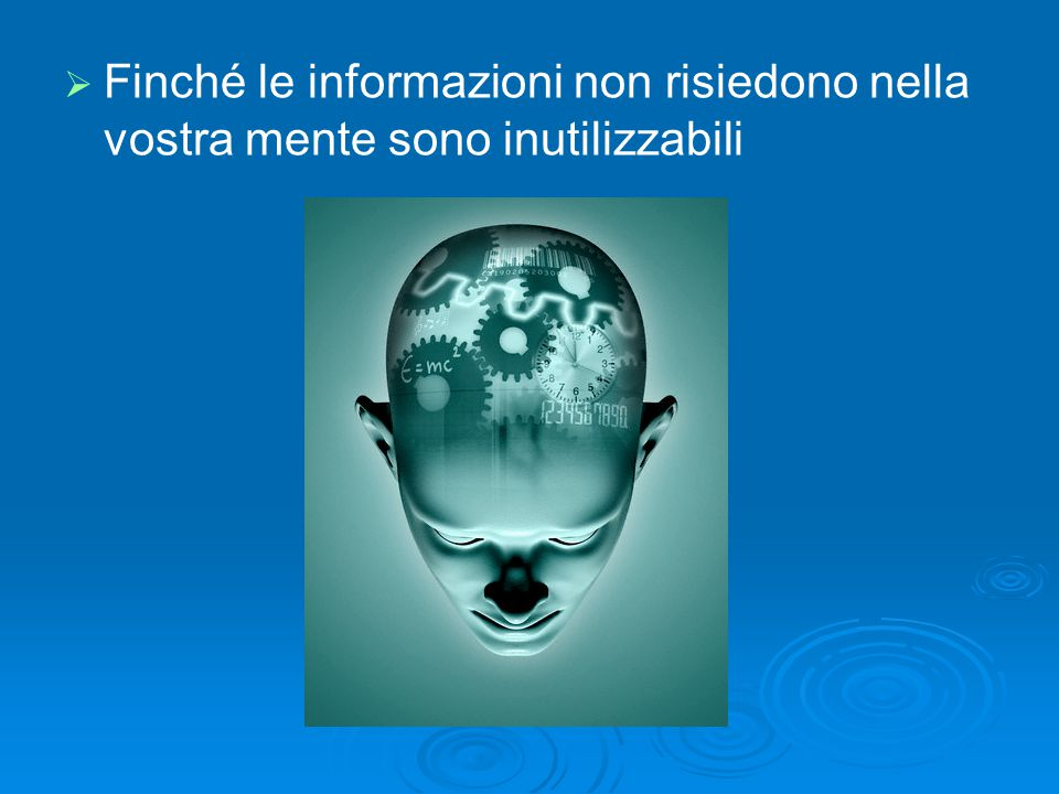Finché le informazioni non risiedono nella vostra mente sono inutilizzabili