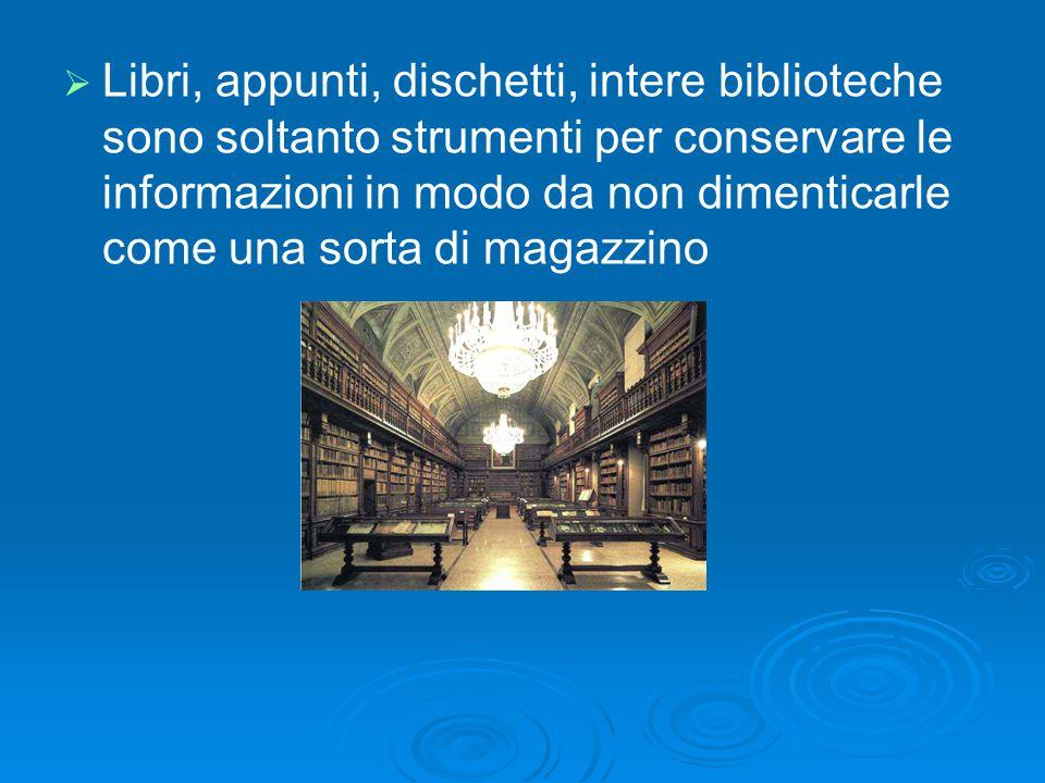 Libri, appunti, dischetti, intere biblioteche sono soltanto strumenti per conservare le informazioni in modo da non dimenticarle come una sorta di magazzino