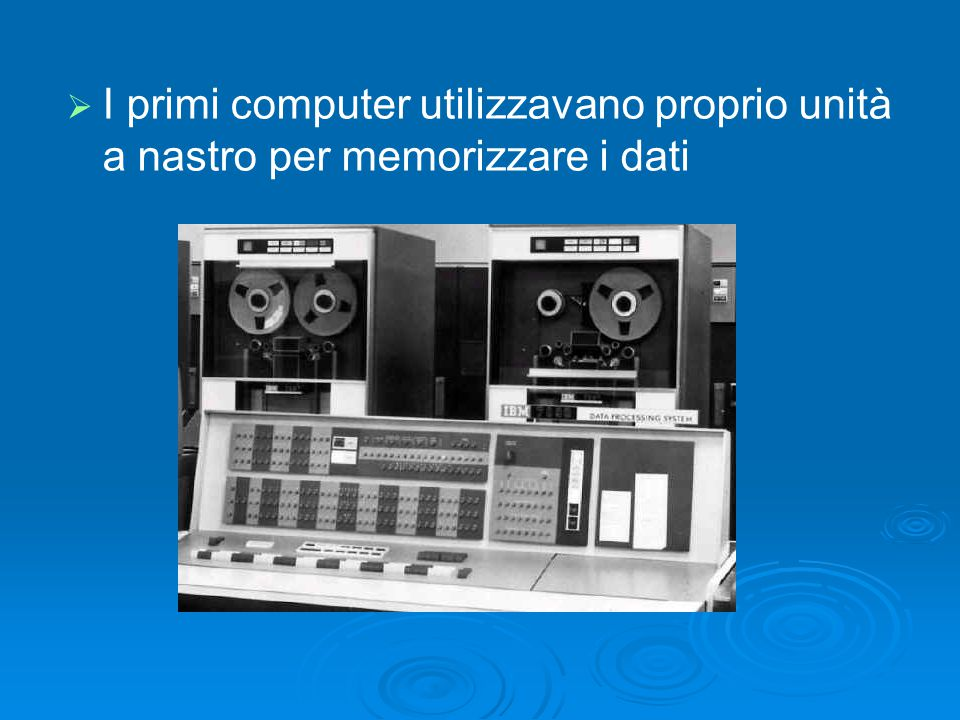 I primi computer utilizzavano proprio unità a nastro per memorizzare i dati