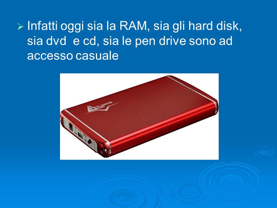 Infatti oggi sia la RAM, sia gli hard disk, sia dvd e cd, sia le pen drive sono ad accesso casuale