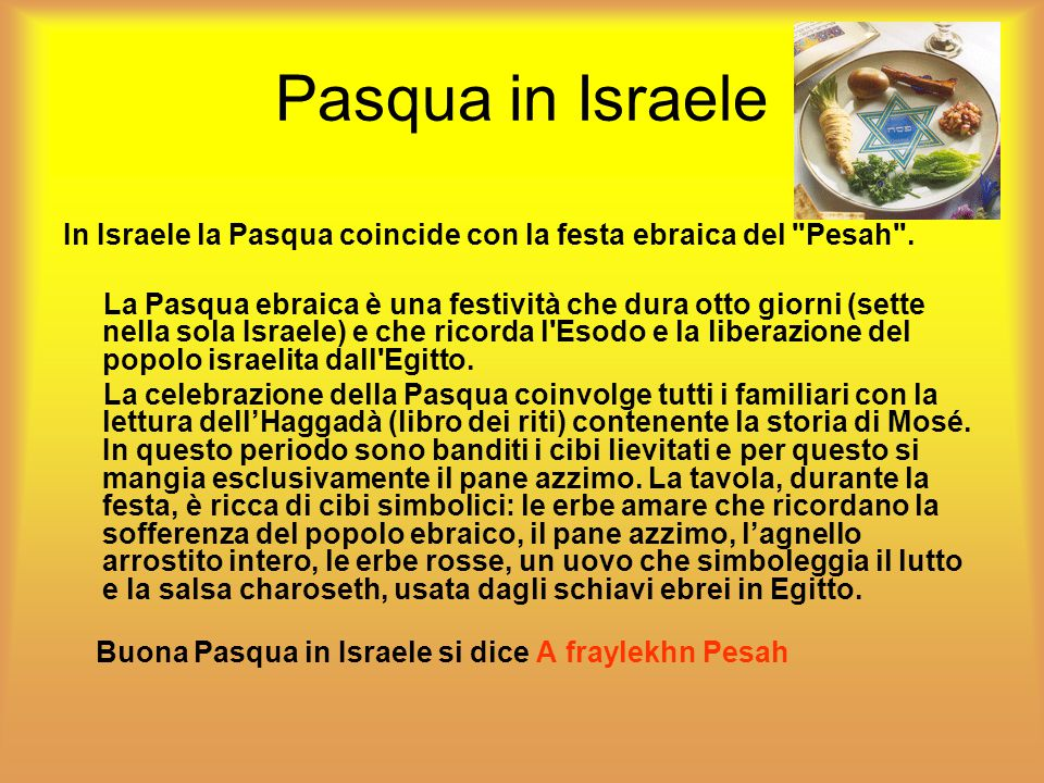 Pasqua in Israele In Israele la Pasqua coincide con la festa ebraica del Pesah .