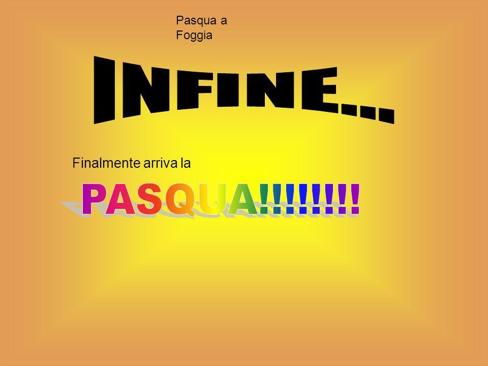Pasqua a Foggia INFINE... Finalmente arriva la PASQUA!!!!!!!!