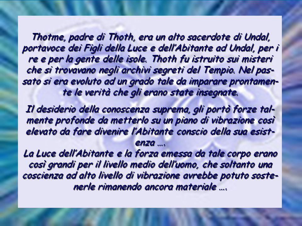 Thotme, padre di Thoth, era un alto sacerdote di Undal, portavoce dei Figli della Luce e dell'Abitante ad Undal, per i re e per la gente delle isole.