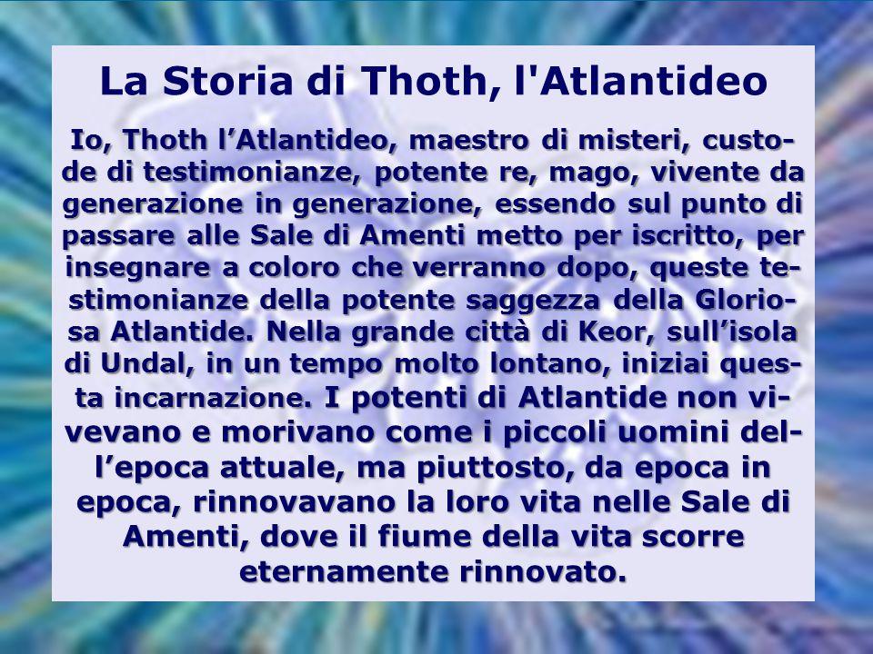 La Storia di Thoth, l Atlantideo Io, Thoth l'Atlantideo, maestro di misteri, custo-de di testimonianze, potente re, mago, vivente da generazione in generazione, essendo sul punto di passare alle Sale di Amenti metto per iscritto, per insegnare a coloro che verranno dopo, queste te-stimonianze della potente saggezza della Glorio-sa Atlantide.