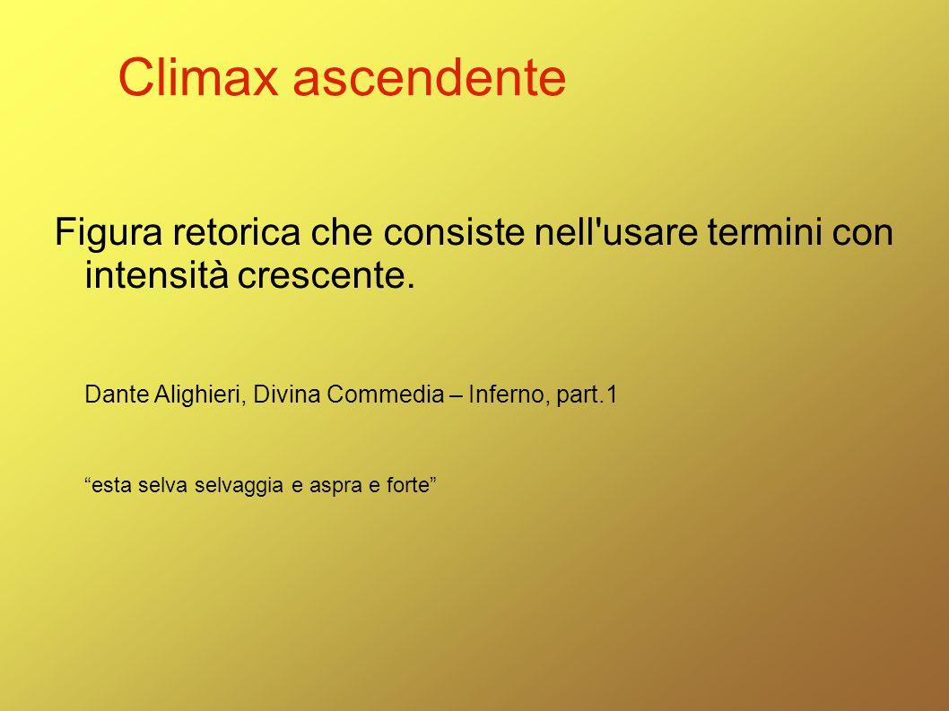 Climax ascendente Figura retorica che consiste nell usare termini con intensità crescente. Dante Alighieri, Divina Commedia – Inferno, part.1.