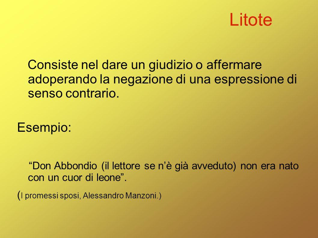 Litote Consiste nel dare un giudizio o affermare adoperando la negazione di una espressione di senso contrario.