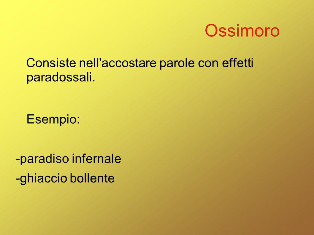Ossimoro Consiste nell accostare parole con effetti paradossali. Esempio: -paradiso infernale.