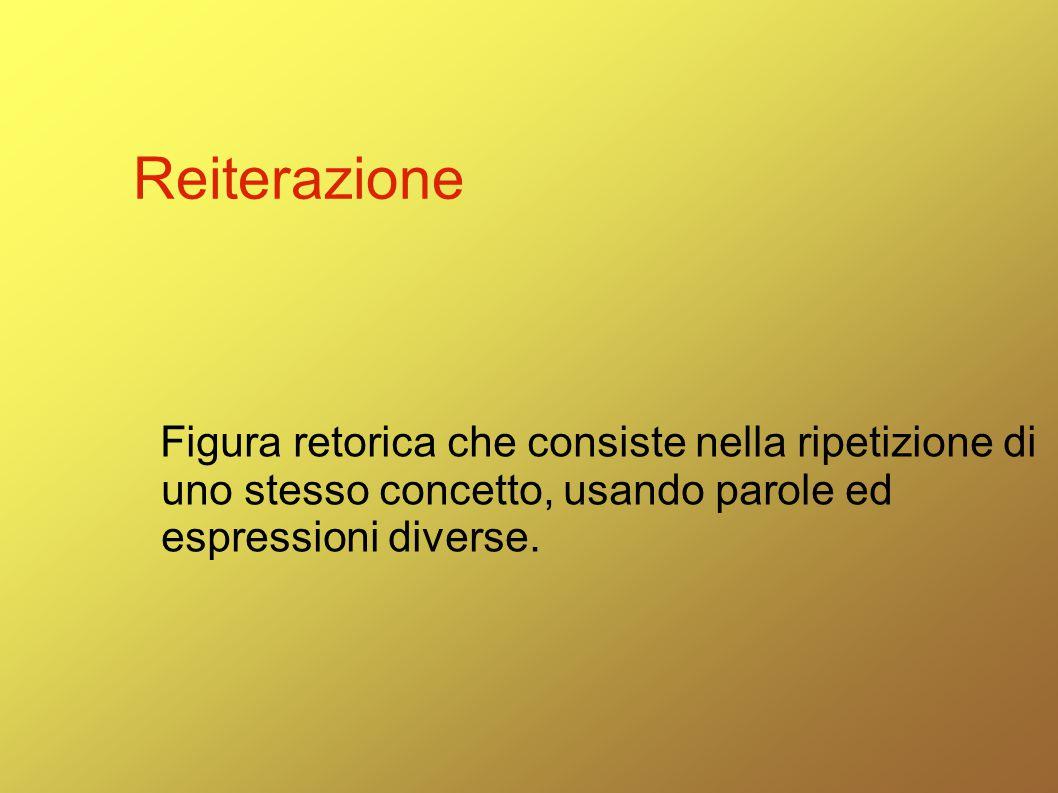 Reiterazione Figura retorica che consiste nella ripetizione di uno stesso concetto, usando parole ed espressioni diverse.