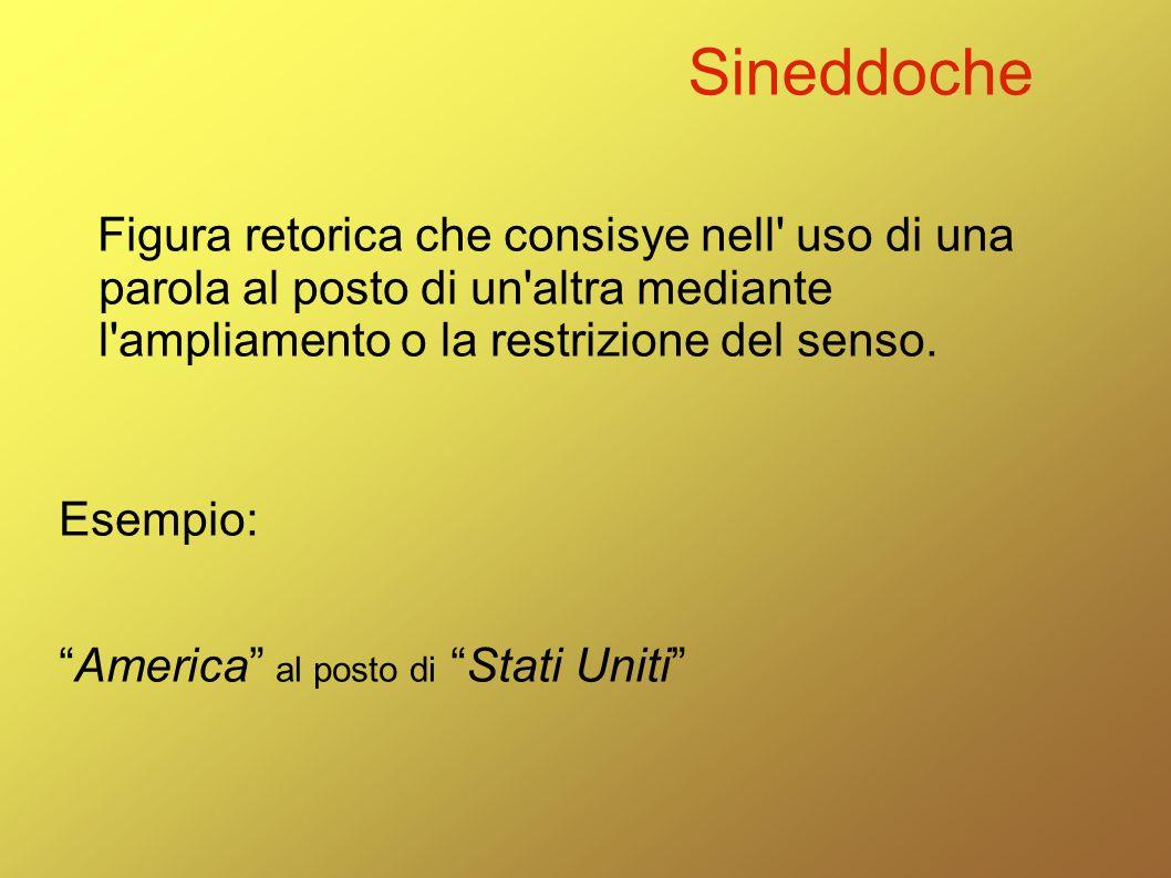 Sineddoche Figura retorica che consisye nell uso di una parola al posto di un altra mediante l ampliamento o la restrizione del senso.