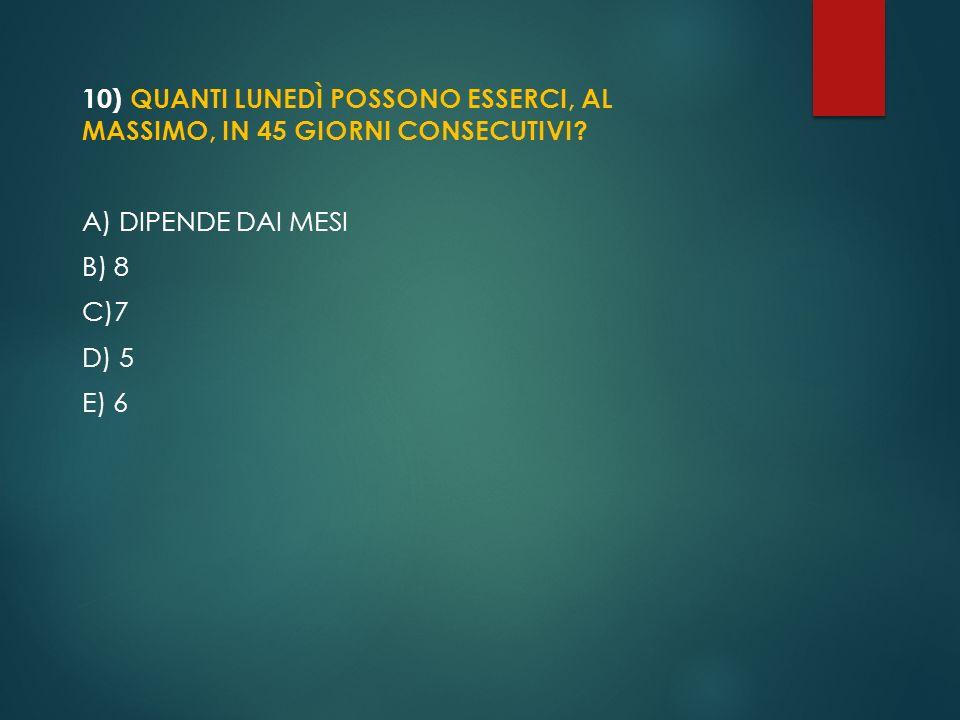 10) QUANTI LUNEDÌ POSSONO ESSERCI, AL MASSIMO, IN 45 GIORNI CONSECUTIVI