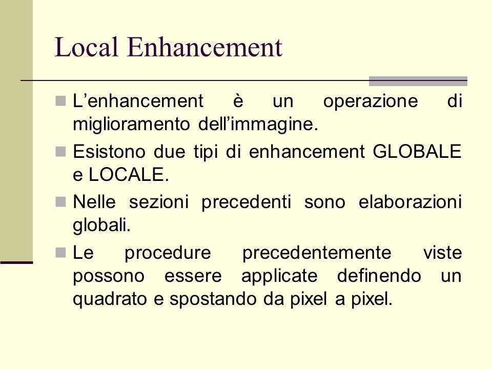 Local Enhancement L'enhancement è un operazione di miglioramento dell'immagine. Esistono due tipi di enhancement GLOBALE e LOCALE.