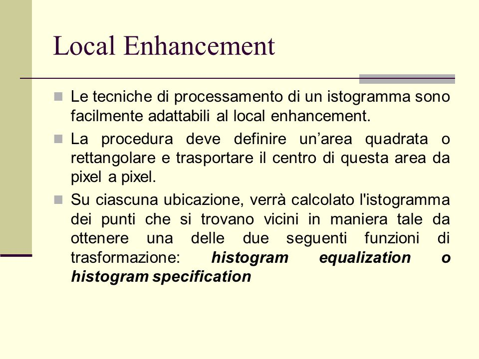 Local Enhancement Le tecniche di processamento di un istogramma sono facilmente adattabili al local enhancement.