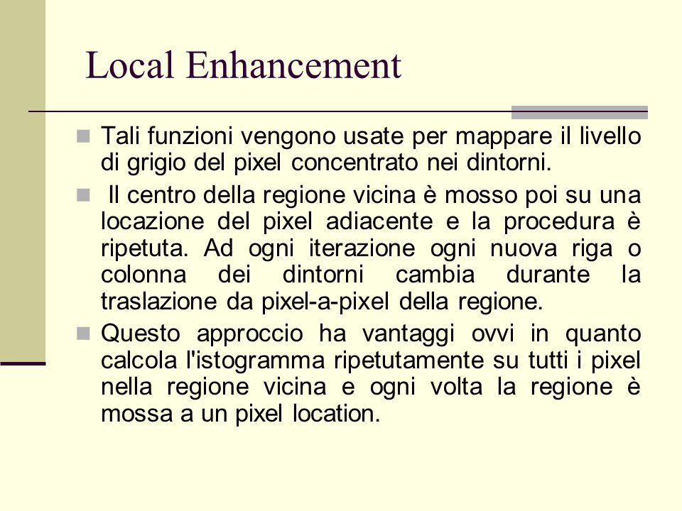 Local Enhancement Tali funzioni vengono usate per mappare il livello di grigio del pixel concentrato nei dintorni.