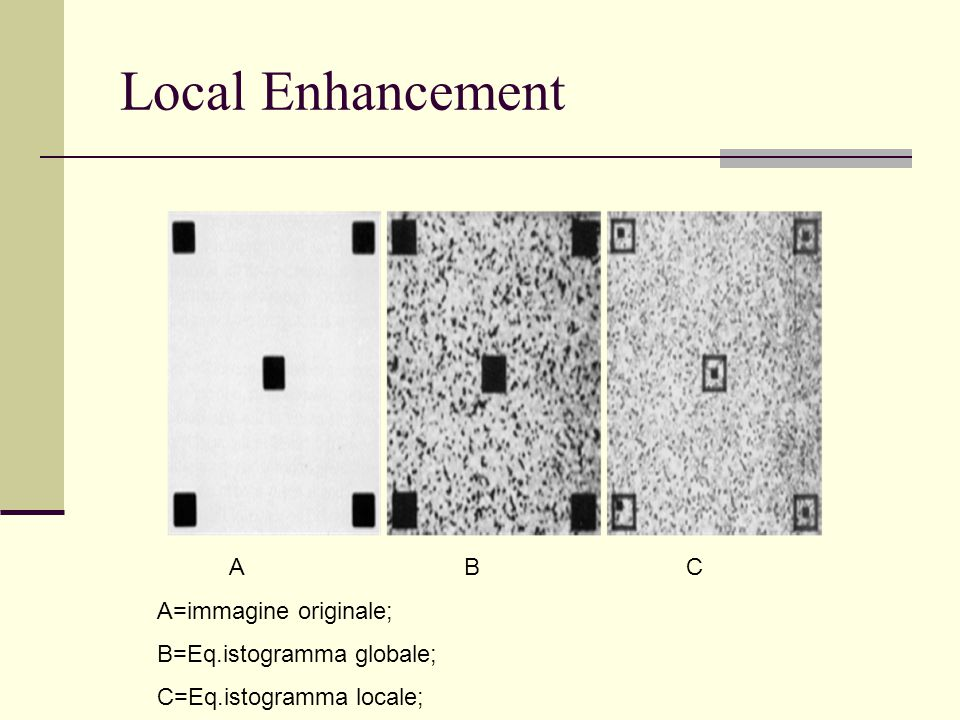 Local Enhancement A B C A=immagine originale; B=Eq.istogramma globale;