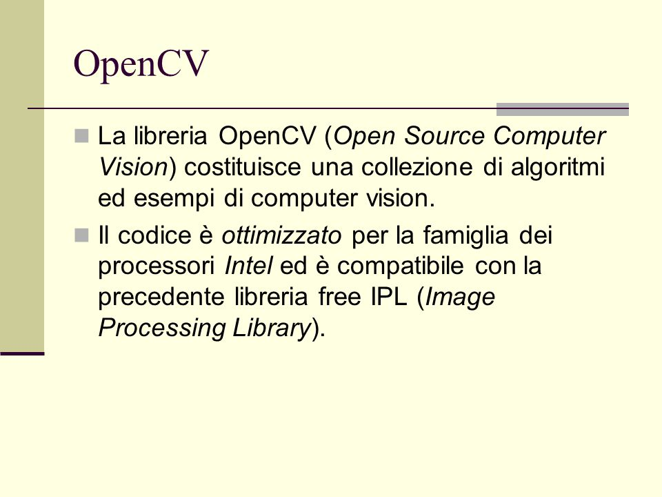 OpenCV La libreria OpenCV (Open Source Computer Vision) costituisce una collezione di algoritmi ed esempi di computer vision.