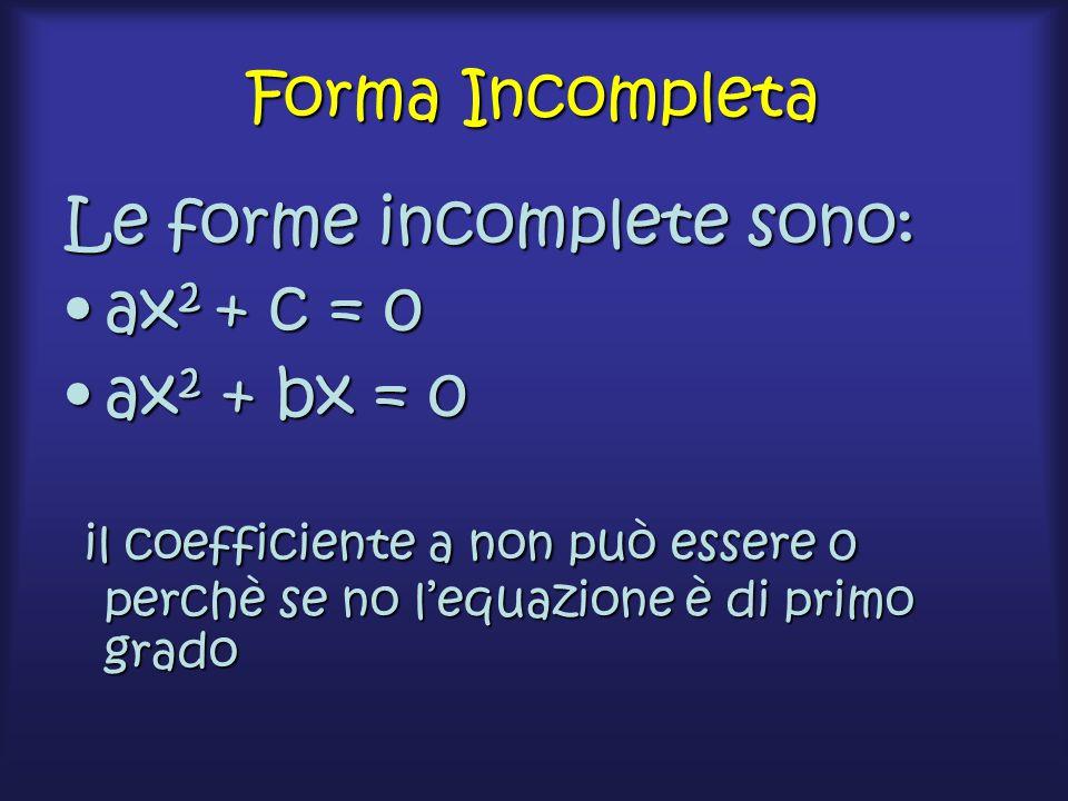 Forma Incompleta Le forme incomplete sono: ax2 + c = 0.