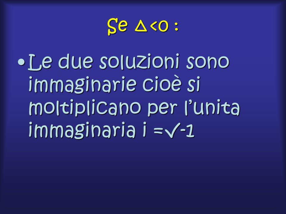 Se Δ<0 : Le due soluzioni sono immaginarie cioè si moltiplicano per l'unita immaginaria i =√-1