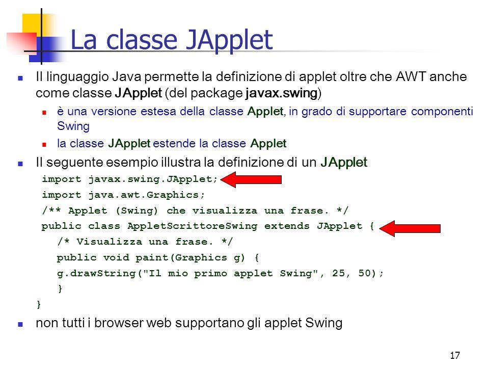 La classe JApplet Il linguaggio Java permette la definizione di applet oltre che AWT anche come classe JApplet (del package javax.swing)