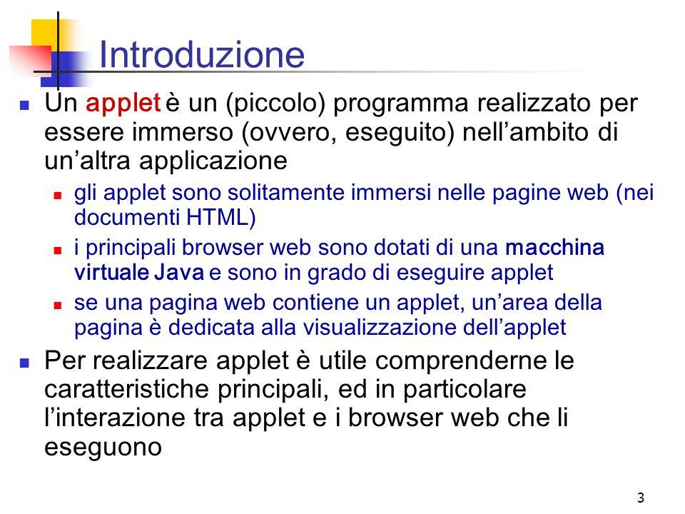 Introduzione Un applet è un (piccolo) programma realizzato per essere immerso (ovvero, eseguito) nell'ambito di un'altra applicazione.
