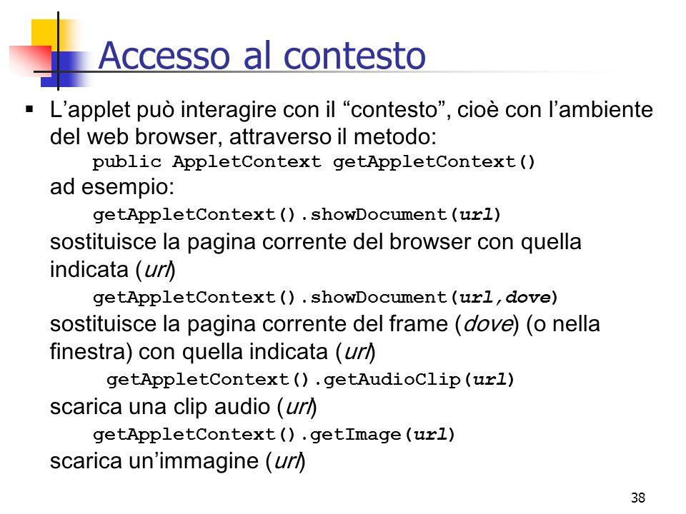 Accesso al contesto L'applet può interagire con il contesto , cioè con l'ambiente del web browser, attraverso il metodo: