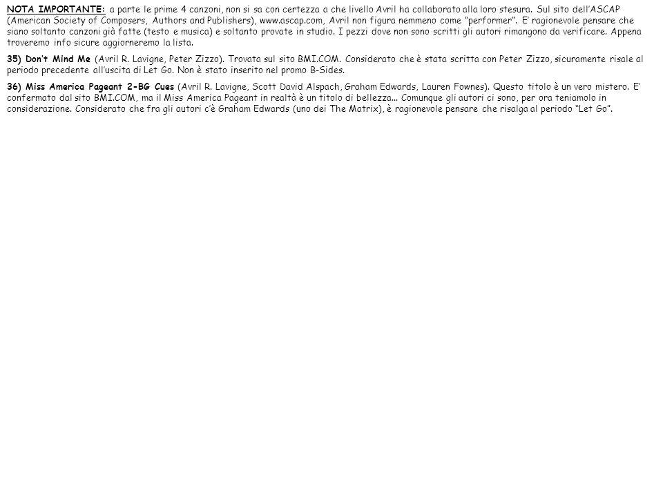 NOTA IMPORTANTE: a parte le prime 4 canzoni, non si sa con certezza a che livello Avril ha collaborato alla loro stesura. Sul sito dell'ASCAP (American Society of Composers, Authors and Publishers), www.ascap.com, Avril non figura nemmeno come performer . E' ragionevole pensare che siano soltanto canzoni già fatte (testo e musica) e soltanto provate in studio. I pezzi dove non sono scritti gli autori rimangono da verificare. Appena troveremo info sicure aggiorneremo la lista.