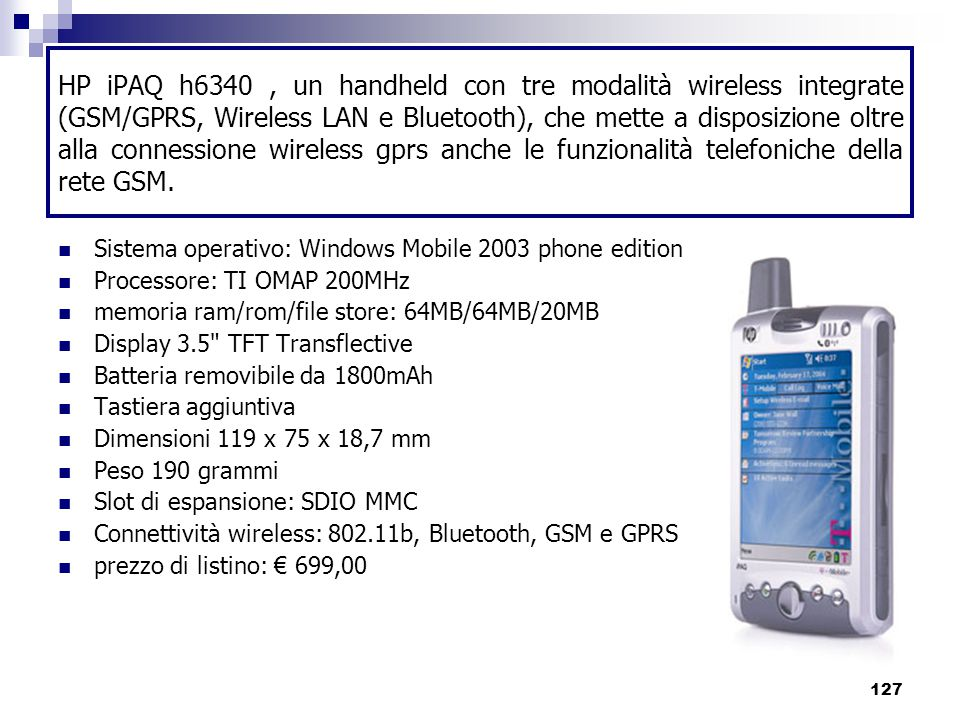 HP iPAQ h6340 , un handheld con tre modalità wireless integrate (GSM/GPRS, Wireless LAN e Bluetooth), che mette a disposizione oltre alla connessione wireless gprs anche le funzionalità telefoniche della rete GSM.