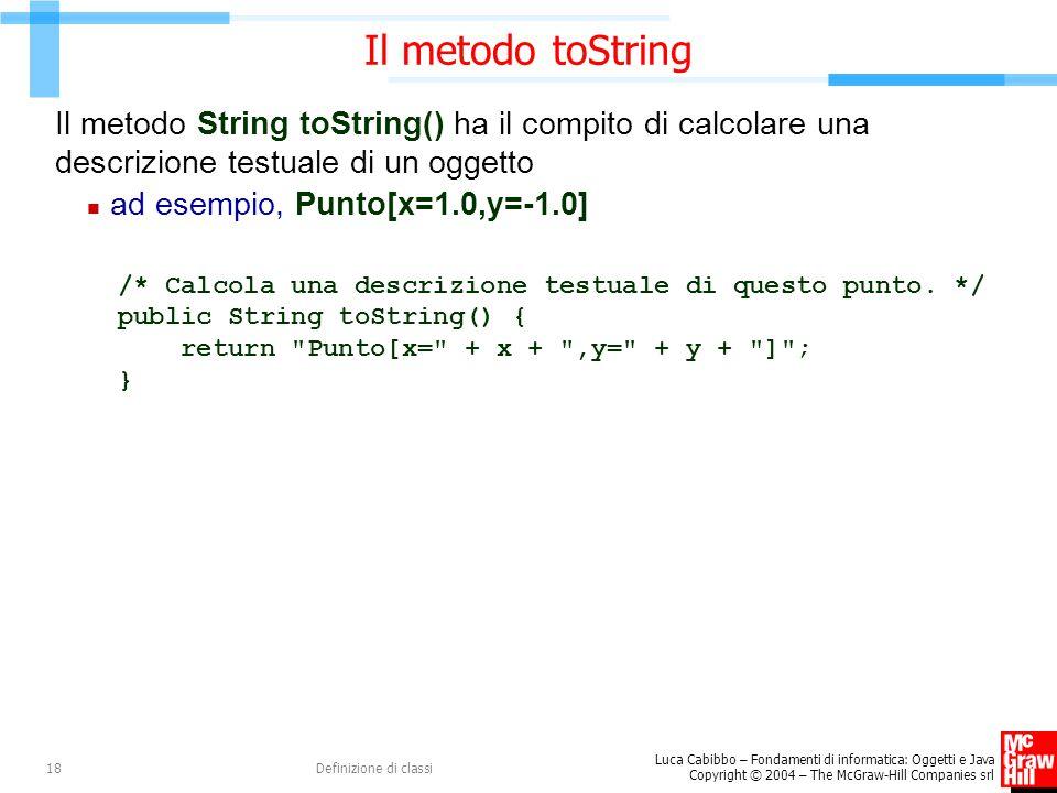 Il metodo toString Il metodo String toString() ha il compito di calcolare una descrizione testuale di un oggetto.