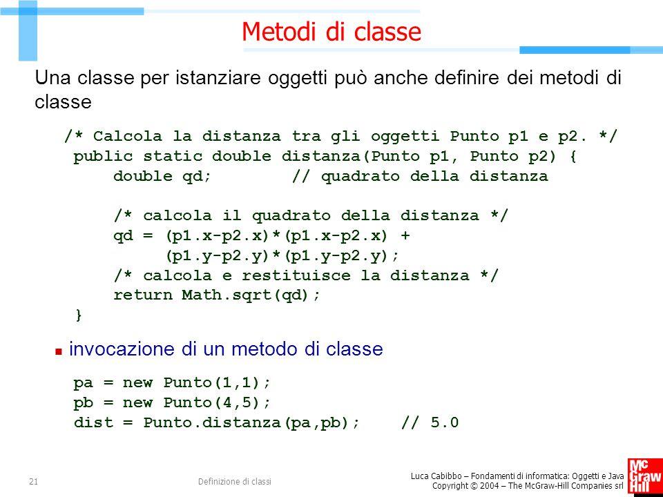 Metodi di classe Una classe per istanziare oggetti può anche definire dei metodi di classe. /* Calcola la distanza tra gli oggetti Punto p1 e p2. */