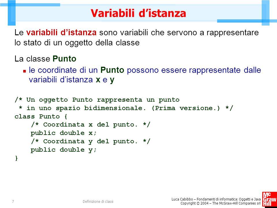 Variabili d'istanza Le variabili d'istanza sono variabili che servono a rappresentare lo stato di un oggetto della classe.