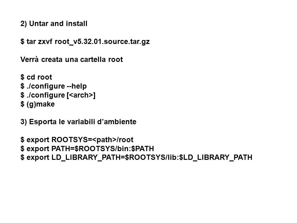 2) Untar and install $ tar zxvf root_v5.32.01.source.tar.gz. Verrà creata una cartella root. $ cd root.