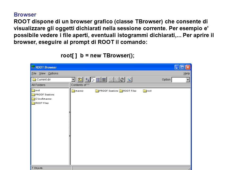 Browser ROOT dispone di un browser grafico (classe TBrowser) che consente di visualizzare gli oggetti dichiarati nella sessione corrente. Per esempio e possibile vedere i file aperti, eventuali istogrammi dichiarati,... Per aprire il browser, eseguire al prompt di ROOT il comando: