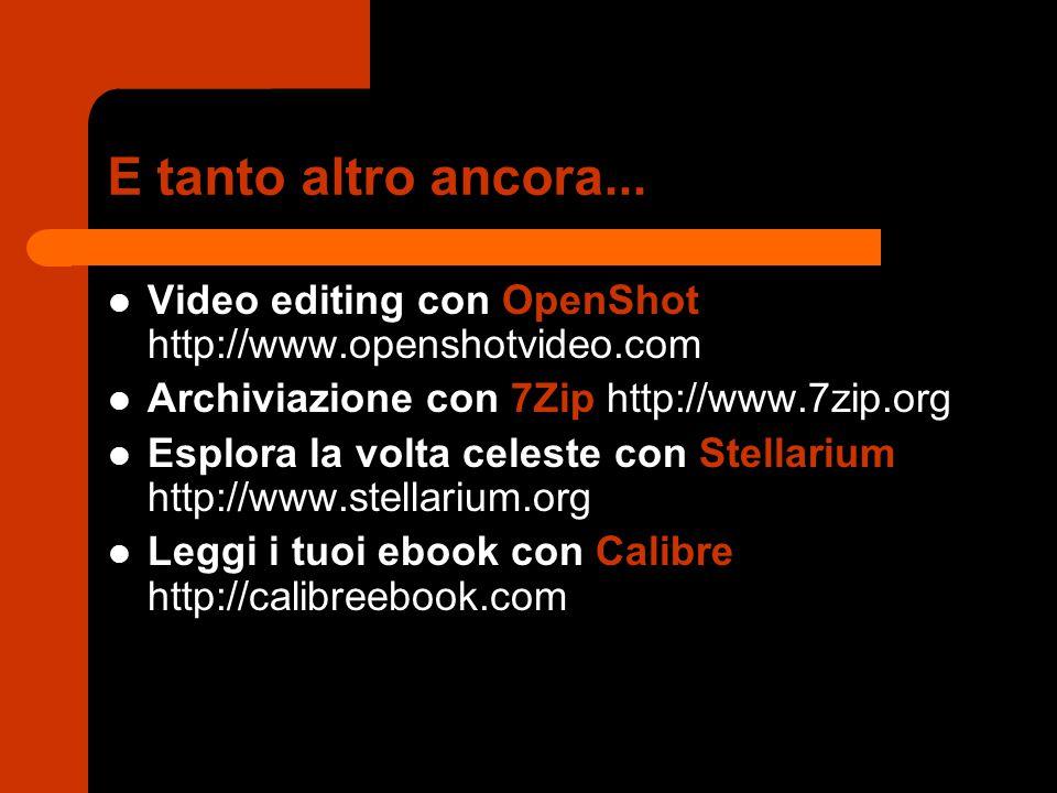 E tanto altro ancora... Video editing con OpenShot http://www.openshotvideo.com. Archiviazione con 7Zip http://www.7zip.org.