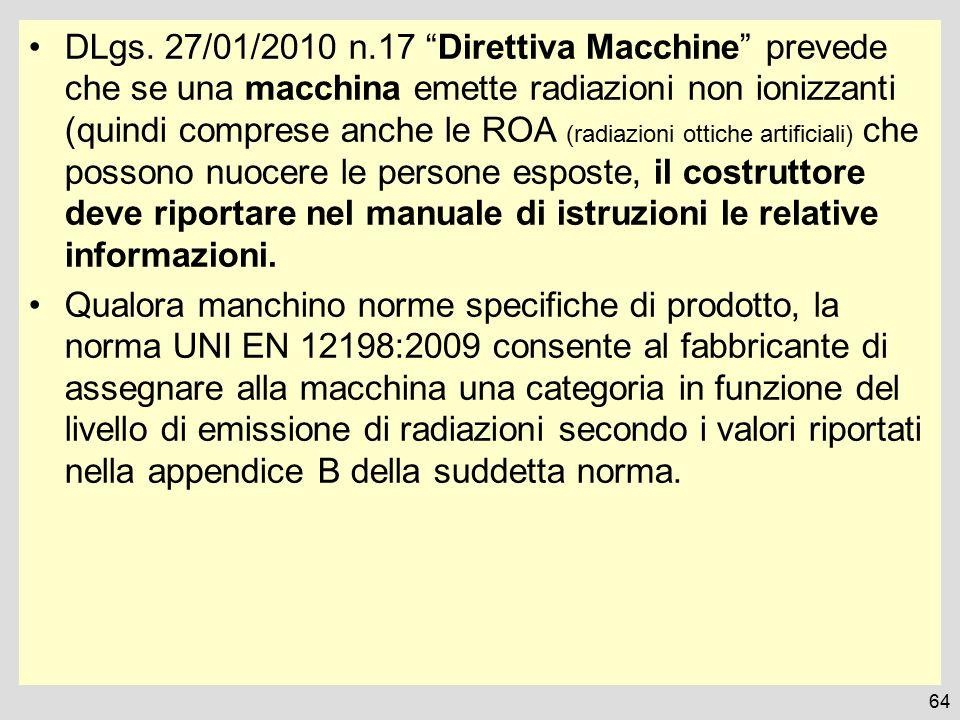DLgs. 27/01/2010 n.17 Direttiva Macchine prevede che se una macchina emette radiazioni non ionizzanti (quindi comprese anche le ROA (radiazioni ottiche artificiali) che possono nuocere le persone esposte, il costruttore deve riportare nel manuale di istruzioni le relative informazioni.