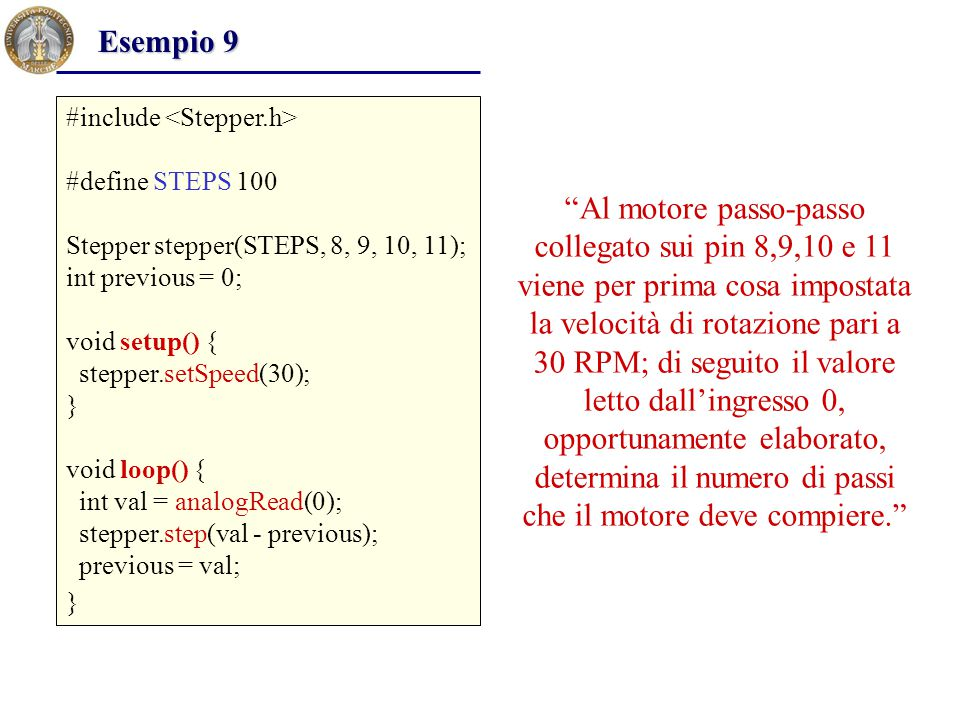 Esempio 9 #include <Stepper.h> #define STEPS 100. Stepper stepper(STEPS, 8, 9, 10, 11); int previous = 0;