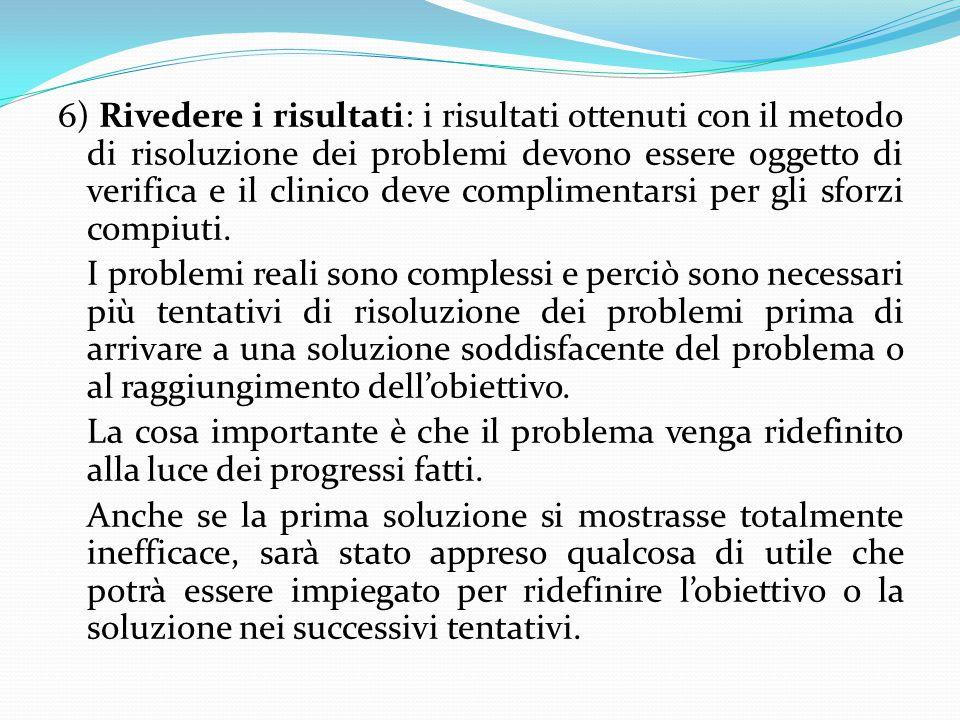 6) Rivedere i risultati: i risultati ottenuti con il metodo di risoluzione dei problemi devono essere oggetto di verifica e il clinico deve complimentarsi per gli sforzi compiuti.