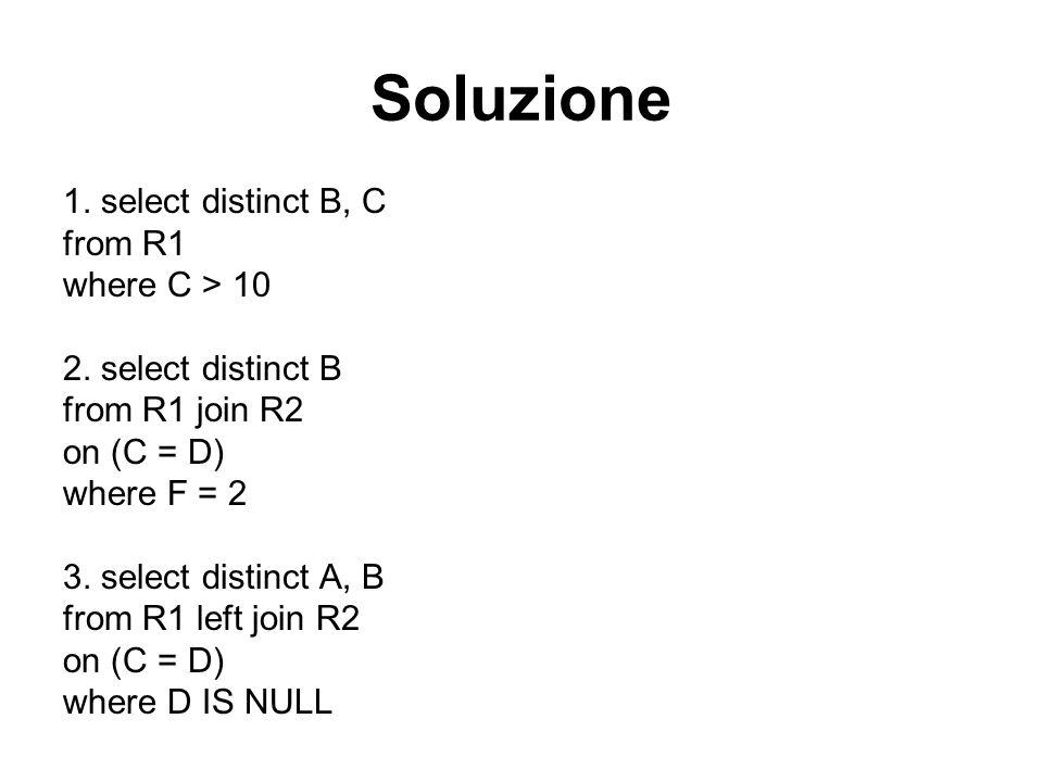 Soluzione 1. select distinct B, C from R1 where C > 10