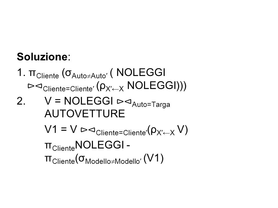 Soluzione: 1. πCliente (σAutoAuto′ ( NOLEGGI ⊳⊲Cliente=Cliente′ (ρX′←X NOLEGGI))) 2. V = NOLEGGI ⊳⊲Auto=Targa AUTOVETTURE.