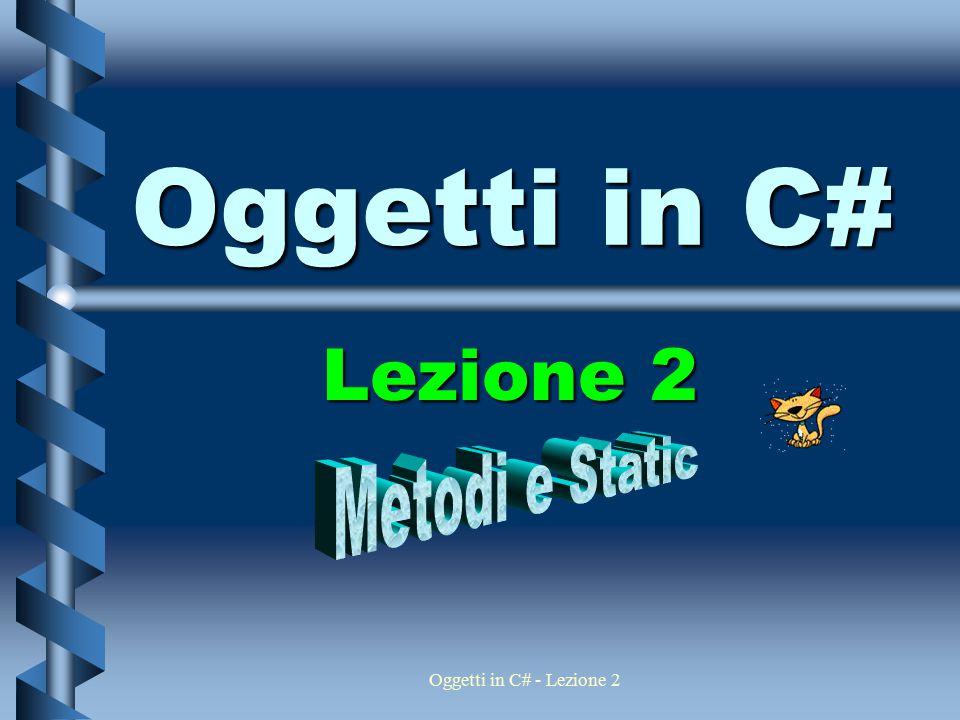 Oggetti in C# Lezione 2 Metodi e Static Oggetti in C# - Lezione 2