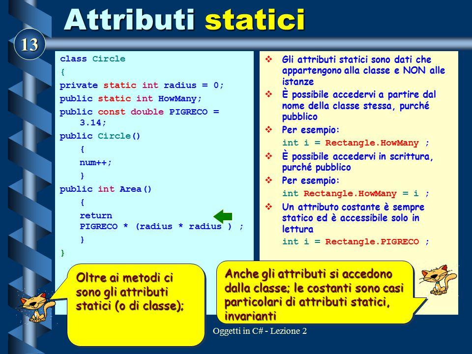 Attributi statici class Circle. { private static int radius = 0; public static int HowMany; public const double PIGRECO = 3.14;