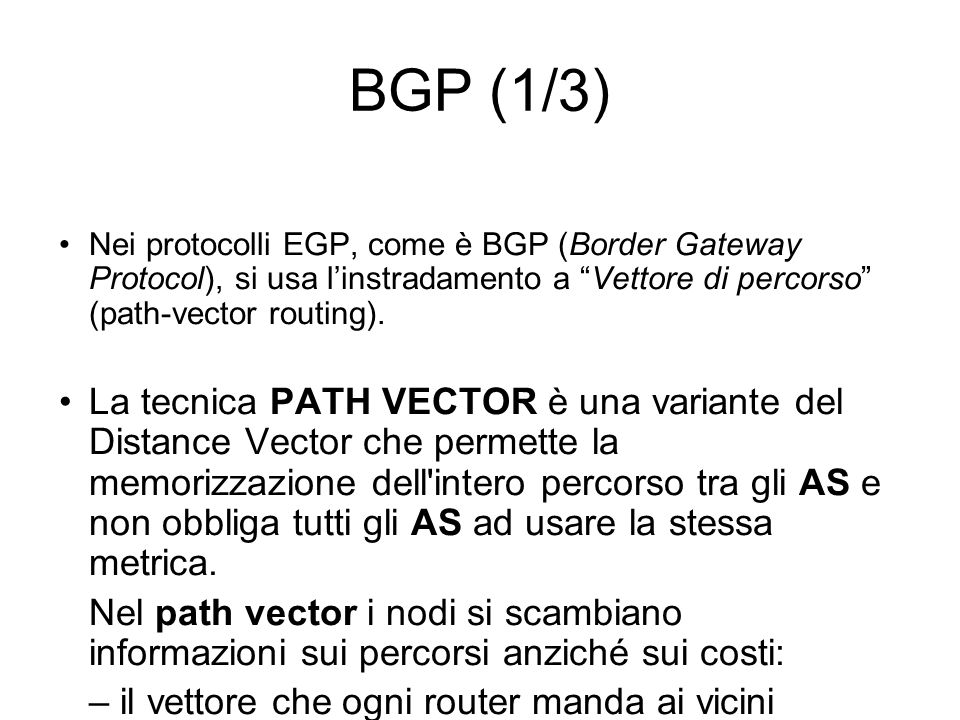 BGP (1/3) Nei protocolli EGP, come è BGP (Border Gateway Protocol), si usa l'instradamento a Vettore di percorso (path-vector routing).