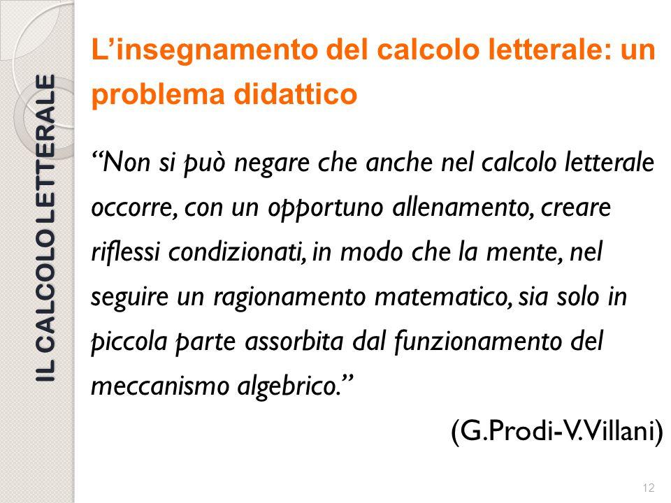 L'insegnamento del calcolo letterale: un problema didattico Non si può negare che anche nel calcolo letterale occorre, con un opportuno allenamento, creare riflessi condizionati, in modo che la mente, nel seguire un ragionamento matematico, sia solo in piccola parte assorbita dal funzionamento del meccanismo algebrico. (G.Prodi-V.Villani)