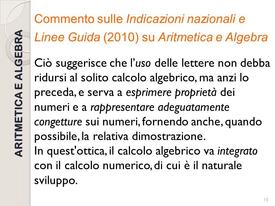 Commento sulle Indicazioni nazionali e Linee Guida (2010) su Aritmetica e Algebra Ciò suggerisce che l'uso delle lettere non debba ridursi al solito calcolo algebrico, ma anzi lo preceda, e serva a esprimere proprietà dei numeri e a rappresentare adeguatamente congetture sui numeri, fornendo anche, quando possibile, la relativa dimostrazione. In quest ottica, il calcolo algebrico va integrato con il calcolo numerico, di cui è il naturale sviluppo.