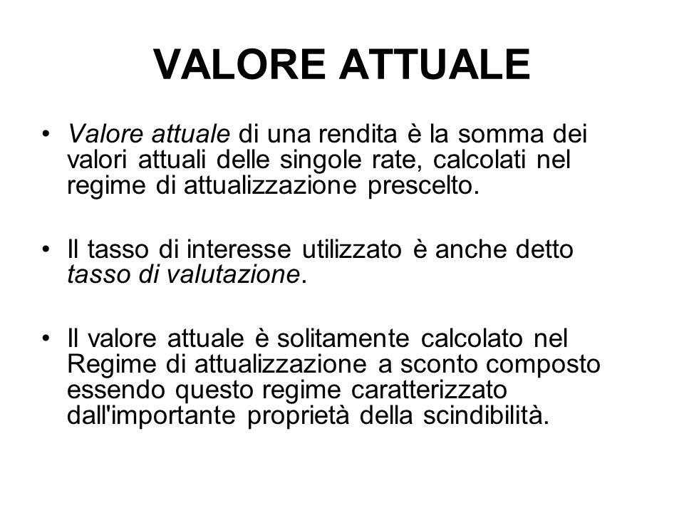VALORE ATTUALE Valore attuale di una rendita è la somma dei valori attuali delle singole rate, calcolati nel regime di attualizzazione prescelto.