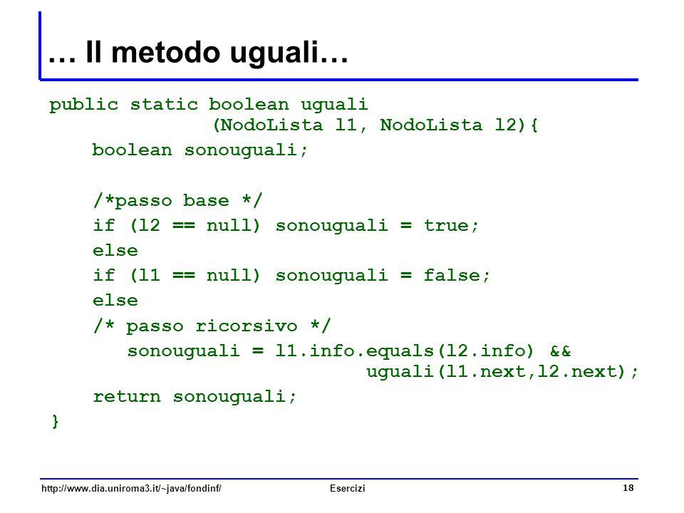 … Il metodo uguali… public static boolean uguali (NodoLista l1, NodoLista l2){ boolean sonouguali;